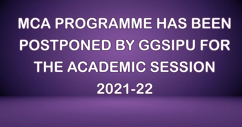 MCA PROGRAMME HAS BEEN POSTPONED BY GGSIPU FOR THE ACADEMIC SESSION 2021-22