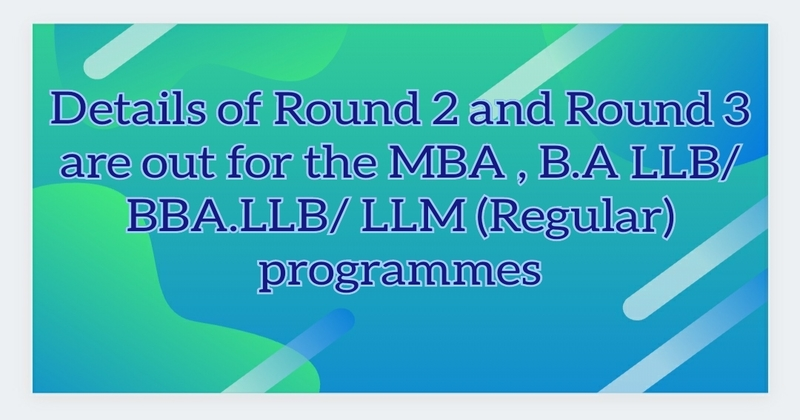 Details of Round 2 and Round 3 are out for the MBA , B.A LLB/BBA.LLB/ LLM (Regular) programmes